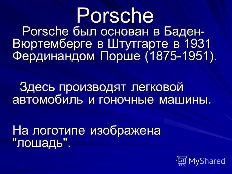 Porsche Porsche был основан в Баден- Вюртемберге в Штутгарте в 1931 Фердинандом Порше (1875-1951). Porsche был основан в Баден- Вюртемберге в Штутгарте в 1931 Фердинандом Порше (1875-1951). Здесь производят легковой автомобиль и гоночные машины. Здес