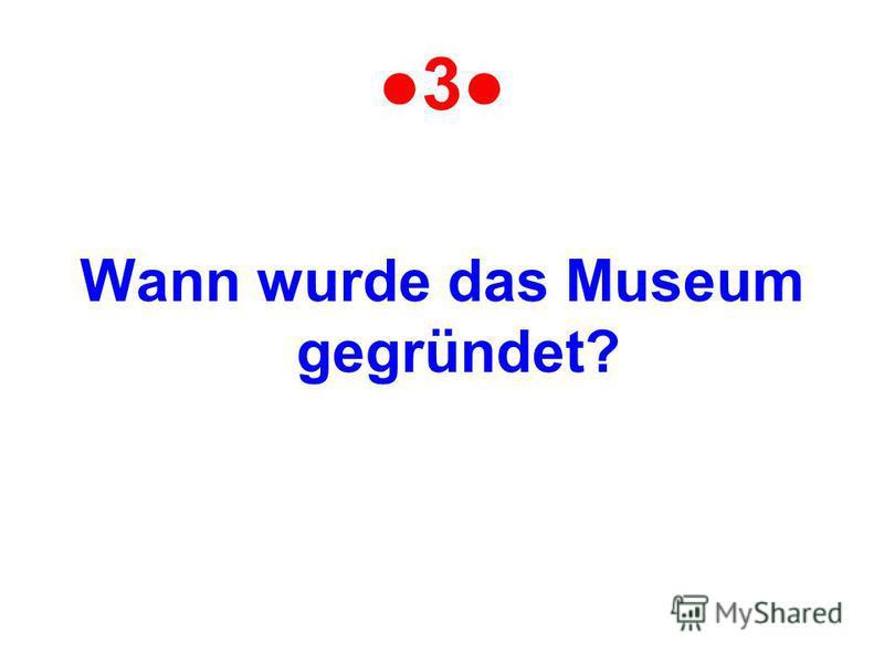 3 Wann wurde das Museum gegründet?