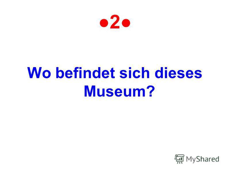2 Wo befindet sich dieses Museum?