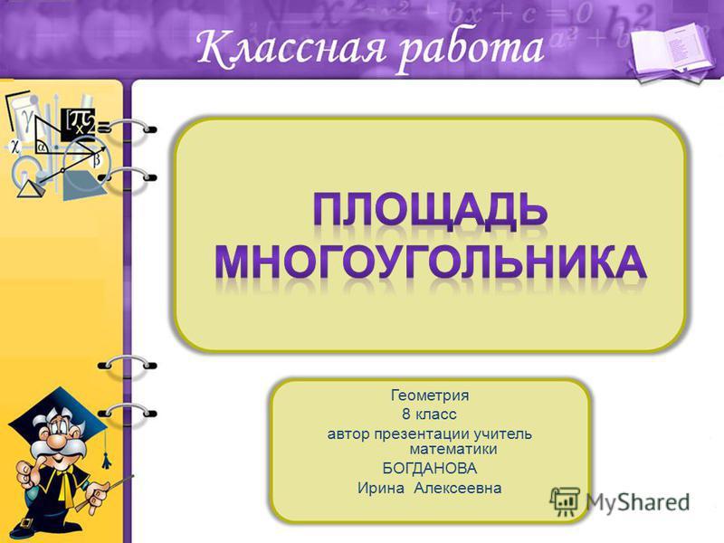 Геометрия 8 класс автор презентации учитель математики БОГДАНОВА Ирина Алексеевна