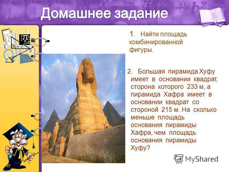 1. Найти площадь комбинированной фигуры. 2. Большая пирамида Хуфу имеет в основании квадрат, сторона которого 233 м, а пирамида Хафра имеет в основании квадрат со стороной 215 м. На сколько меньше площадь основания пирамиды Хафра, чем площадь основан