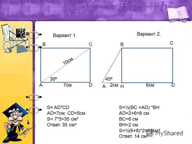 А ВС DD А В С 10 см 30º 7 см Н 45º 2 см 6 см S= AD*CD AD=7 см CD=5 см S= 7*5=35 см² Ответ. 35 см² S=½(BC +AD) *BH AD=2+6=8 см BC=6 см BH=2 см S=½(6+8)*2=14 см² Ответ. 14 см² Вариант 1. Вариант 2.