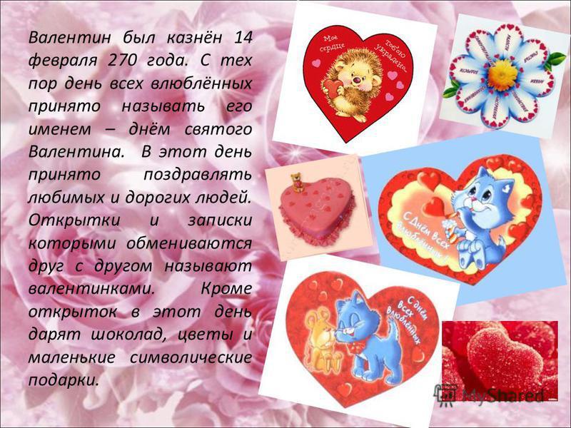 Валентин был казнён 14 февраля 270 года. С тех пор день всех влюблённых принято называть его именем – днём святого Валентина. В этот день принято поздравлять любимых и дорогих людей. Открытки и записки которыми обмениваются друг с другом называют вал