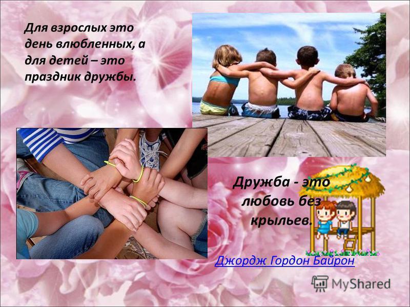Для взрослых это день влюбленных, а для детей – это праздник дружбы. Дружба - это любовь без крыльев. Джордж Гордон Байрон