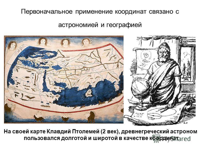 Первоначальное применение координат связано с астрономией и географией На своей карте Клавдий Птолемей (2 век), древнегреческий астроном пользовался долготой и широтой в качестве координат