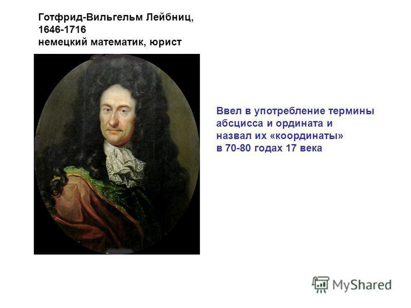Ввел в употребление термины абсцисса и ордината и назвал их «координаты» в 70-80 годах 17 века Готфрид-Вильгельм Лейбниц, 1646-1716 немецкий математик, юрист