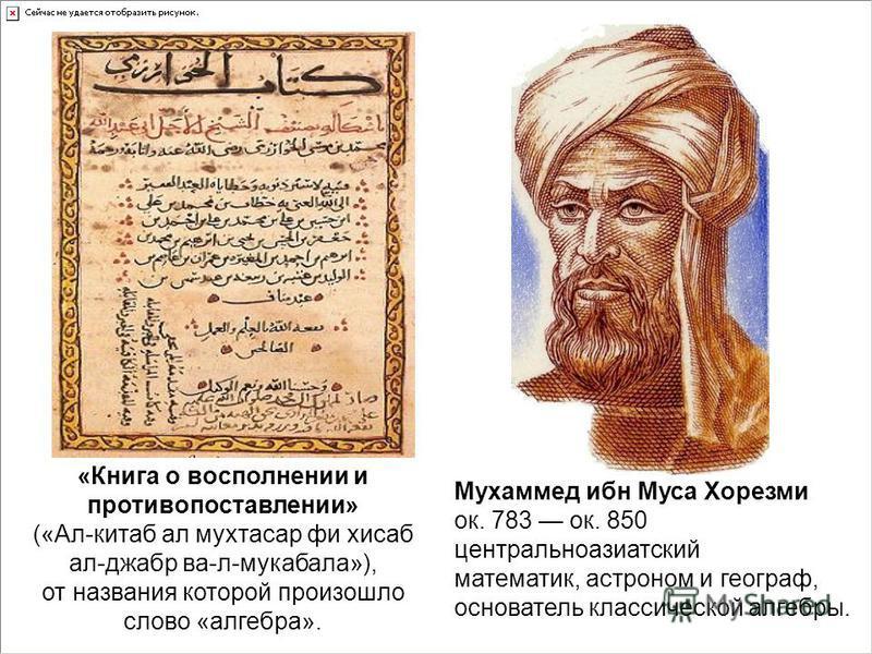 Мухаммед ибн Муса Хорезми ок. 783 ок. 850 центральноазиатский математик, астроном и географ, основатель классической алгебры. «Книга о восполнении и противопоставлении» («Ал-китаб ал мухтасар фи хисаб ал-джабр ва-л-мукабала»), от названия которой про