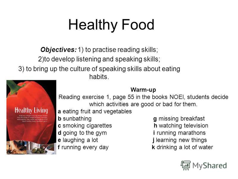 Healthy Food Objectives: 1) to practise reading skills; 2)to develop listening and speaking skills; 3) to bring up the culture of speaking skills about eating habits. Warm-up Reading exercise 1, page 55 in the books NOEl, students decide which activi