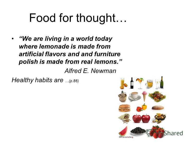 Food for thought… We are living in a world today where lemonade is made from artificial flavors and and furniture polish is made from real lemons. Alfred E. Newman Healthy habits are …(p.86)