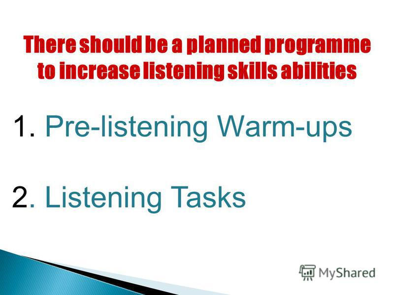 There should be a planned programme to increase listening skills abilities 1. Pre-listening Warm-ups 2. Listening Tasks