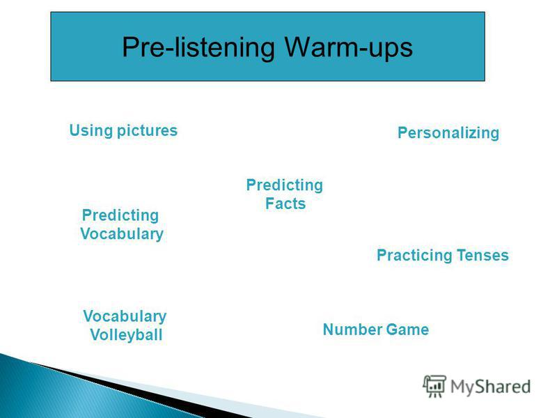 Pre-listening Warm-ups Number Game Using pictures Personalizing Vocabulary Volleyball Practicing Tenses Predicting Facts Predicting Vocabulary