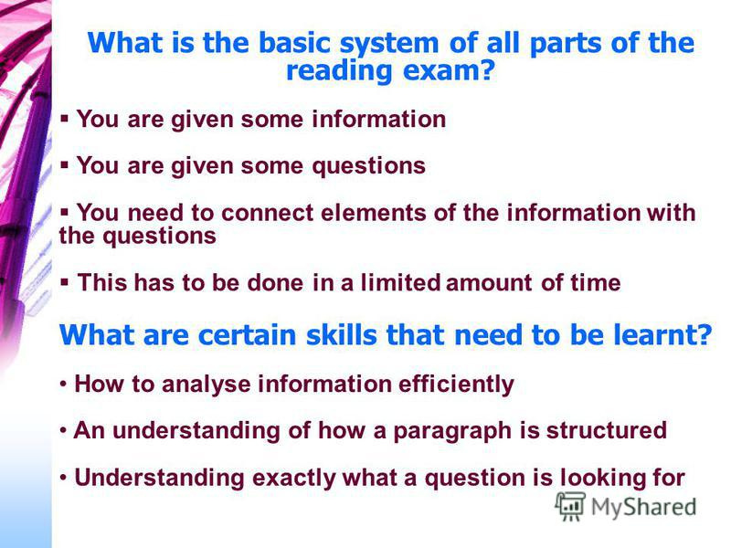 What is the basic system of all parts of the reading exam? You are given some information You are given some questions You need to connect elements of the information with the questions This has to be done in a limited amount of time What are certain