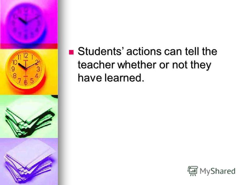 Students actions can tell the teacher whether or not they have learned. Students actions can tell the teacher whether or not they have learned.