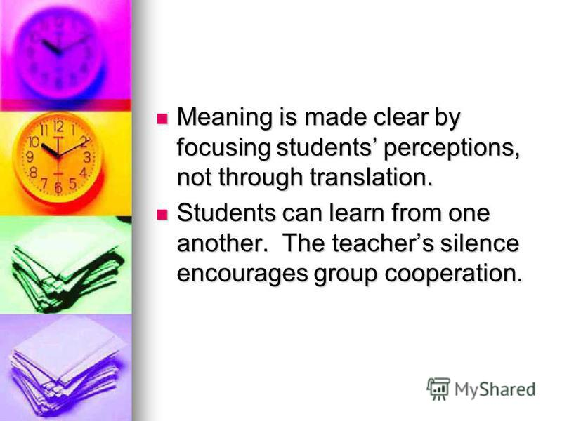 Meaning is made clear by focusing students perceptions, not through translation. Meaning is made clear by focusing students perceptions, not through translation. Students can learn from one another. The teachers silence encourages group cooperation.
