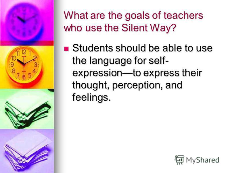 What are the goals of teachers who use the Silent Way? Students should be able to use the language for self- expressionto express their thought, perception, and feelings. Students should be able to use the language for self- expressionto express thei