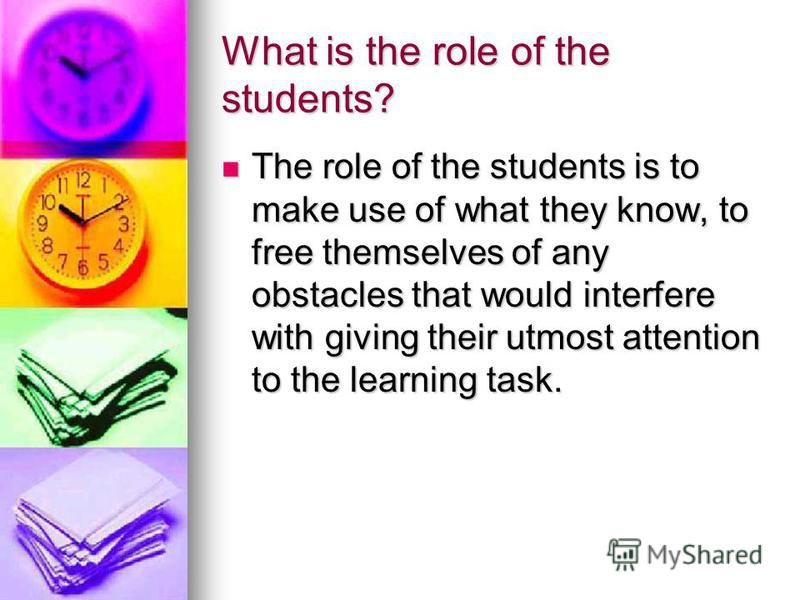 What is the role of the students? The role of the students is to make use of what they know, to free themselves of any obstacles that would interfere with giving their utmost attention to the learning task. The role of the students is to make use of
