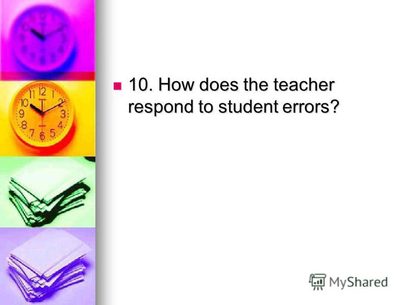 10. How does the teacher respond to student errors? 10. How does the teacher respond to student errors?