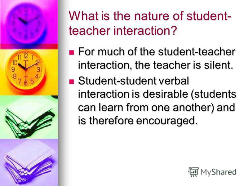 What is the nature of student- teacher interaction? For much of the student-teacher interaction, the teacher is silent. For much of the student-teacher interaction, the teacher is silent. Student-student verbal interaction is desirable (students can