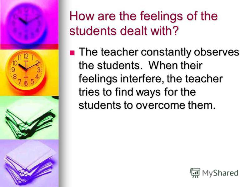 How are the feelings of the students dealt with? The teacher constantly observes the students. When their feelings interfere, the teacher tries to find ways for the students to overcome them. The teacher constantly observes the students. When their f