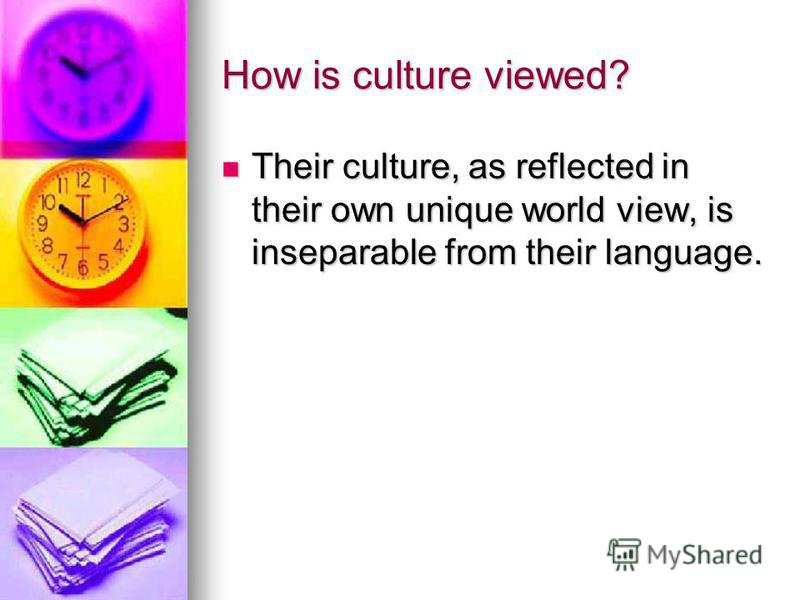 How is culture viewed? Their culture, as reflected in their own unique world view, is inseparable from their language. Their culture, as reflected in their own unique world view, is inseparable from their language.