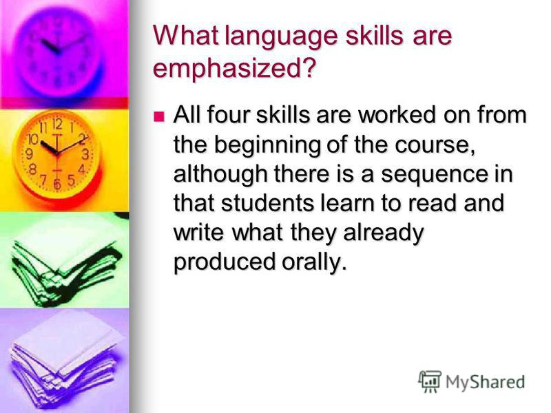 What language skills are emphasized? All four skills are worked on from the beginning of the course, although there is a sequence in that students learn to read and write what they already produced orally. All four skills are worked on from the begin