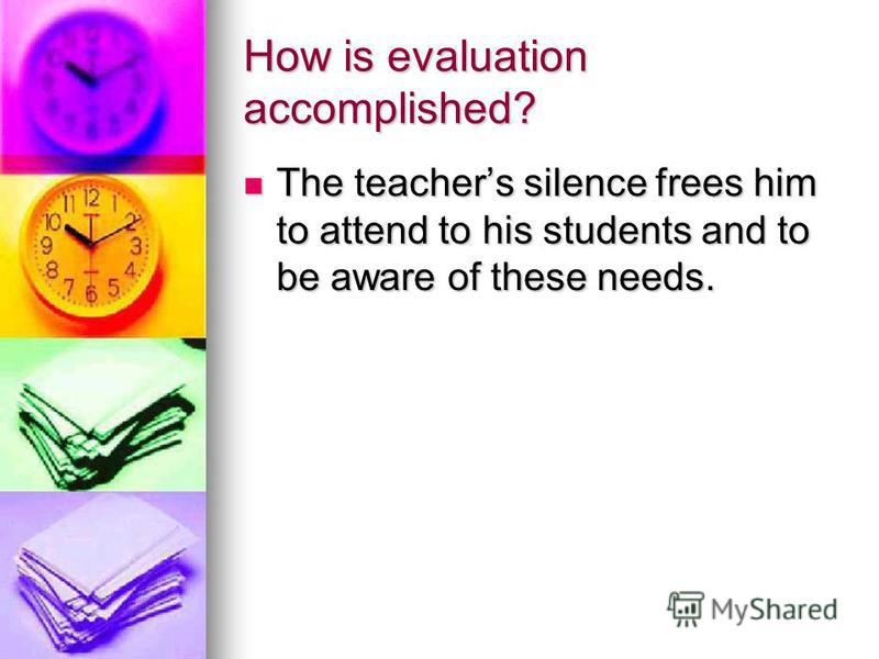 How is evaluation accomplished? The teachers silence frees him to attend to his students and to be aware of these needs. The teachers silence frees him to attend to his students and to be aware of these needs.