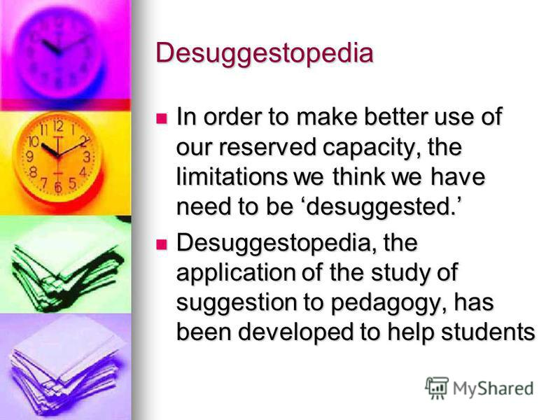 Desuggestopedia In order to make better use of our reserved capacity, the limitations we think we have need to be desuggested. In order to make better use of our reserved capacity, the limitations we think we have need to be desuggested. Desuggestope