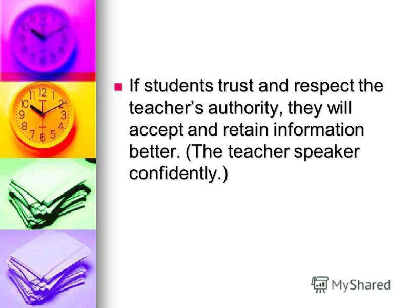 If students trust and respect the teachers authority, they will accept and retain information better. (The teacher speaker confidently.) If students trust and respect the teachers authority, they will accept and retain information better. (The teache