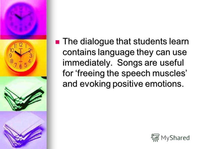The dialogue that students learn contains language they can use immediately. Songs are useful for freeing the speech muscles and evoking positive emotions. The dialogue that students learn contains language they can use immediately. Songs are useful