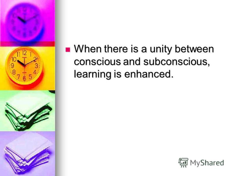 When there is a unity between conscious and subconscious, learning is enhanced. When there is a unity between conscious and subconscious, learning is enhanced.