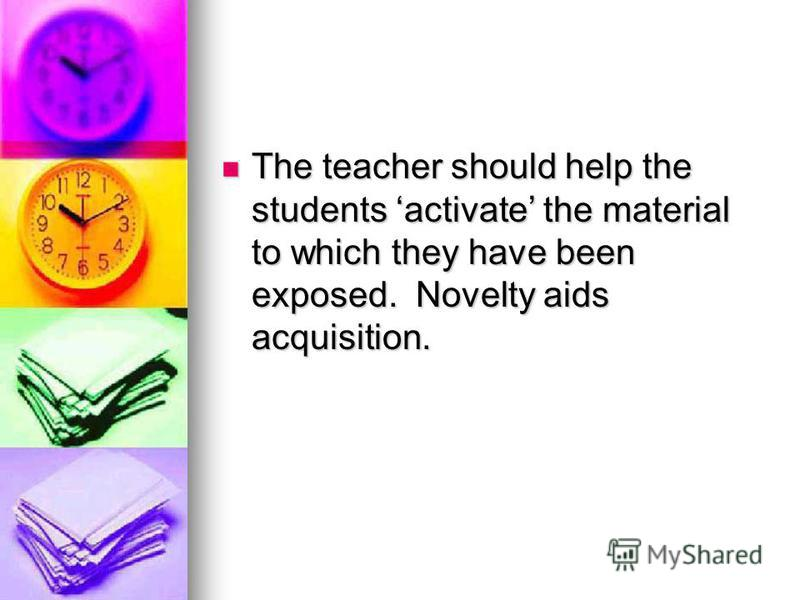 The teacher should help the students activate the material to which they have been exposed. Novelty aids acquisition. The teacher should help the students activate the material to which they have been exposed. Novelty aids acquisition.