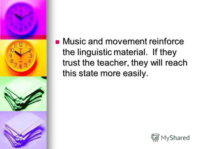 Music and movement reinforce the linguistic material. If they trust the teacher, they will reach this state more easily. Music and movement reinforce the linguistic material. If they trust the teacher, they will reach this state more easily.