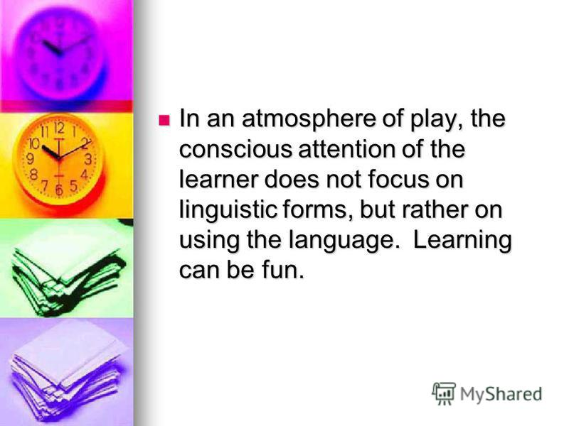 In an atmosphere of play, the conscious attention of the learner does not focus on linguistic forms, but rather on using the language. Learning can be fun. In an atmosphere of play, the conscious attention of the learner does not focus on linguistic