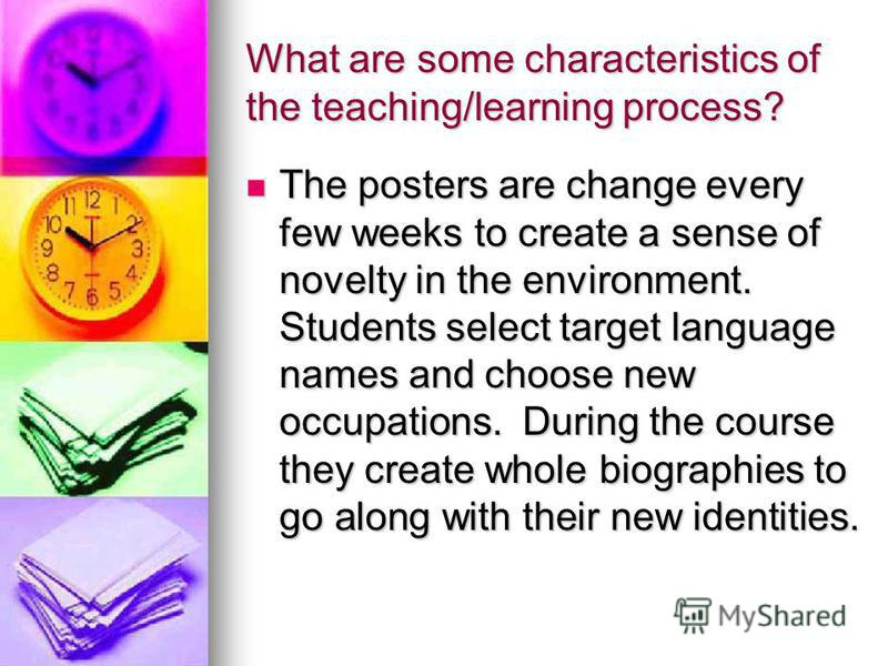 What are some characteristics of the teaching/learning process? The posters are change every few weeks to create a sense of novelty in the environment. Students select target language names and choose new occupations. During the course they create wh