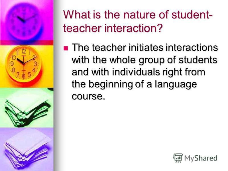 What is the nature of student- teacher interaction? The teacher initiates interactions with the whole group of students and with individuals right from the beginning of a language course. The teacher initiates interactions with the whole group of stu