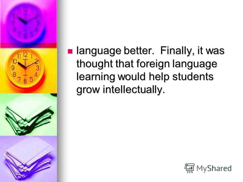 language better. Finally, it was thought that foreign language learning would help students grow intellectually. language better. Finally, it was thought that foreign language learning would help students grow intellectually.