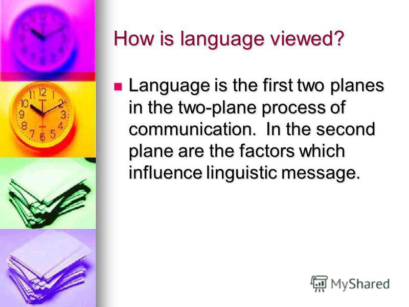 How is language viewed? Language is the first two planes in the two-plane process of communication. In the second plane are the factors which influence linguistic message. Language is the first two planes in the two-plane process of communication. In
