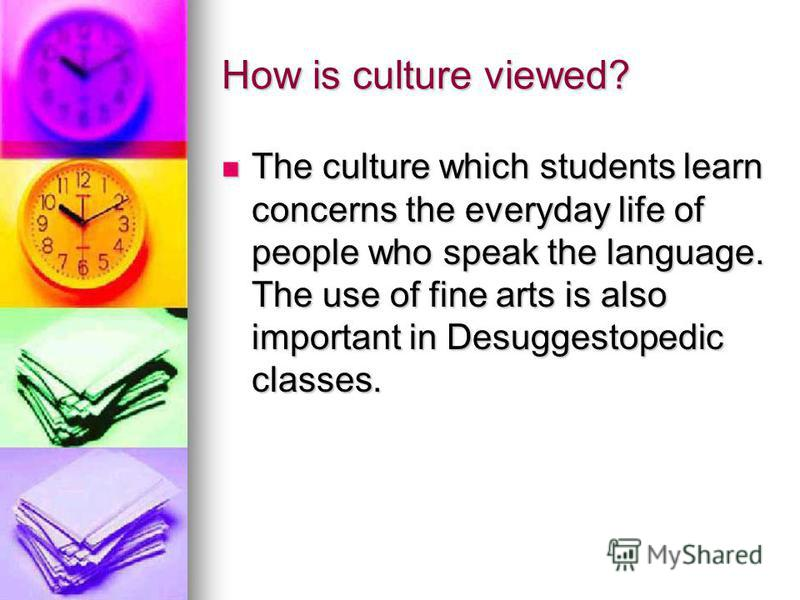 How is culture viewed? The culture which students learn concerns the everyday life of people who speak the language. The use of fine arts is also important in Desuggestopedic classes. The culture which students learn concerns the everyday life of peo