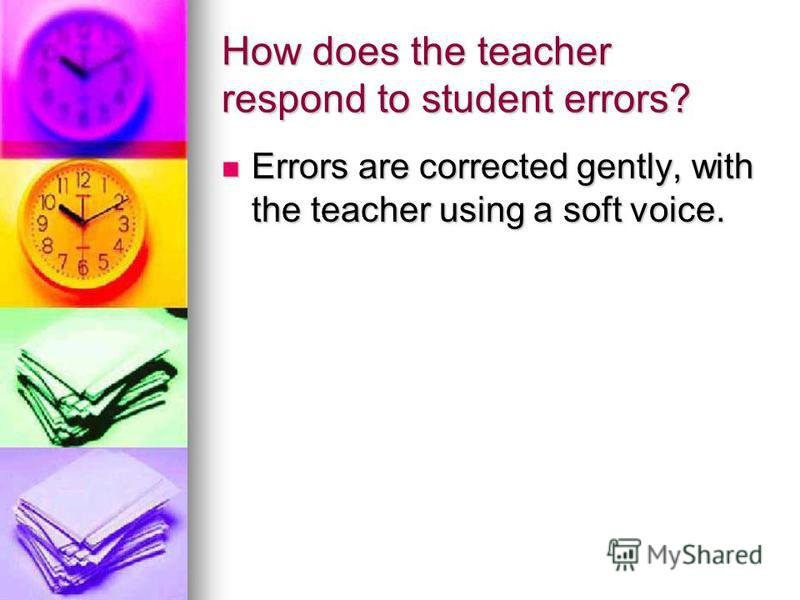 How does the teacher respond to student errors? Errors are corrected gently, with the teacher using a soft voice. Errors are corrected gently, with the teacher using a soft voice.
