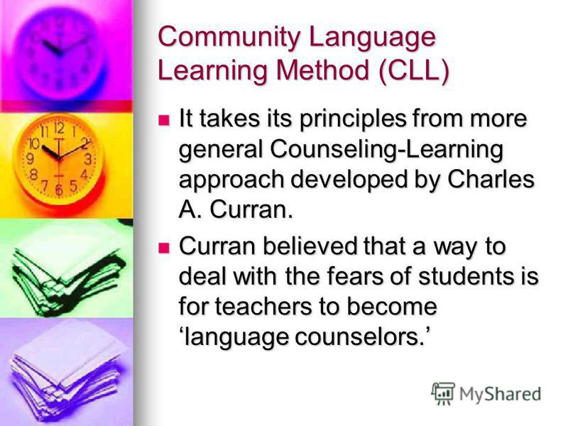 Community Language Learning Method (CLL) It takes its principles from more general Counseling-Learning approach developed by Charles A. Curran. It takes its principles from more general Counseling-Learning approach developed by Charles A. Curran. Cur