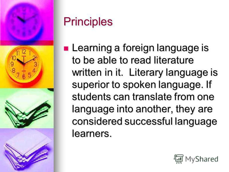 Principles Learning a foreign language is to be able to read literature written in it. Literary language is superior to spoken language. If students can translate from one language into another, they are considered successful language learners. Learn