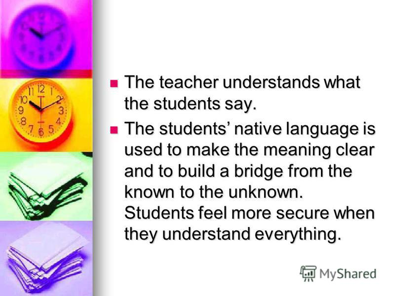 The teacher understands what the students say. The teacher understands what the students say. The students native language is used to make the meaning clear and to build a bridge from the known to the unknown. Students feel more secure when they unde