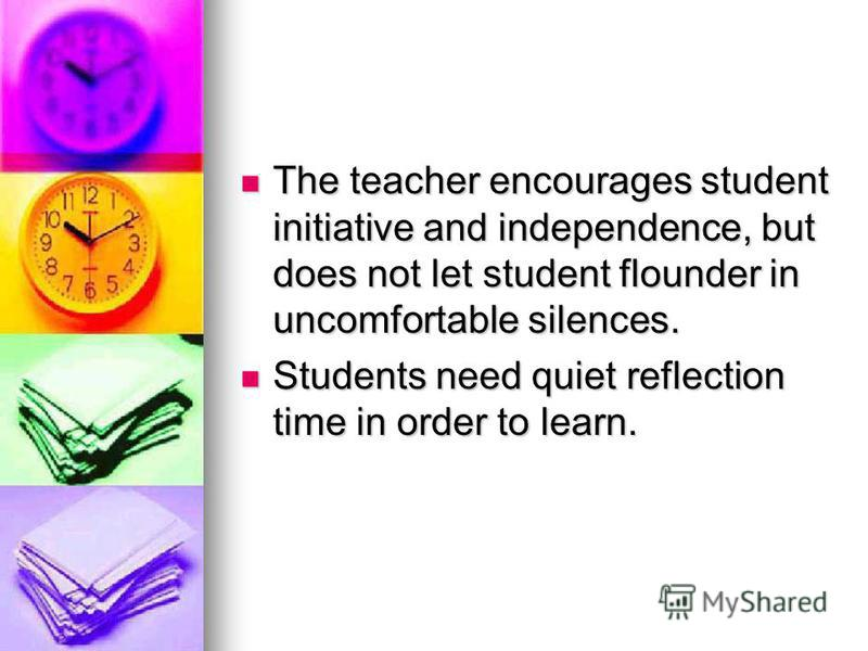 The teacher encourages student initiative and independence, but does not let student flounder in uncomfortable silences. The teacher encourages student initiative and independence, but does not let student flounder in uncomfortable silences. Students