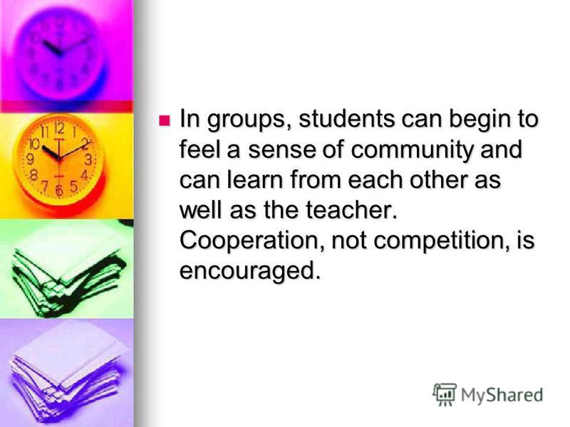 In groups, students can begin to feel a sense of community and can learn from each other as well as the teacher. Cooperation, not competition, is encouraged. In groups, students can begin to feel a sense of community and can learn from each other as