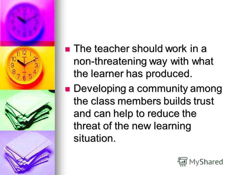 The teacher should work in a non-threatening way with what the learner has produced. The teacher should work in a non-threatening way with what the learner has produced. Developing a community among the class members builds trust and can help to redu
