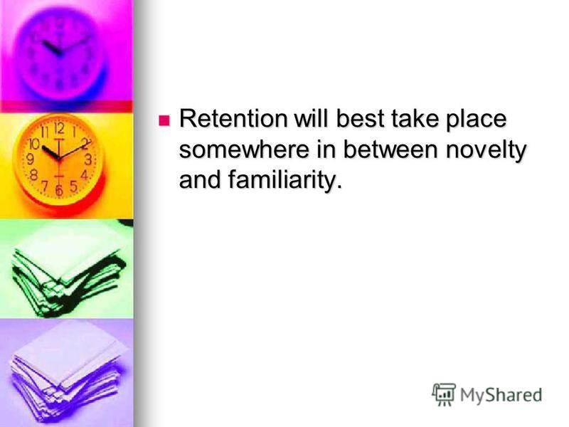 Retention will best take place somewhere in between novelty and familiarity. Retention will best take place somewhere in between novelty and familiarity.