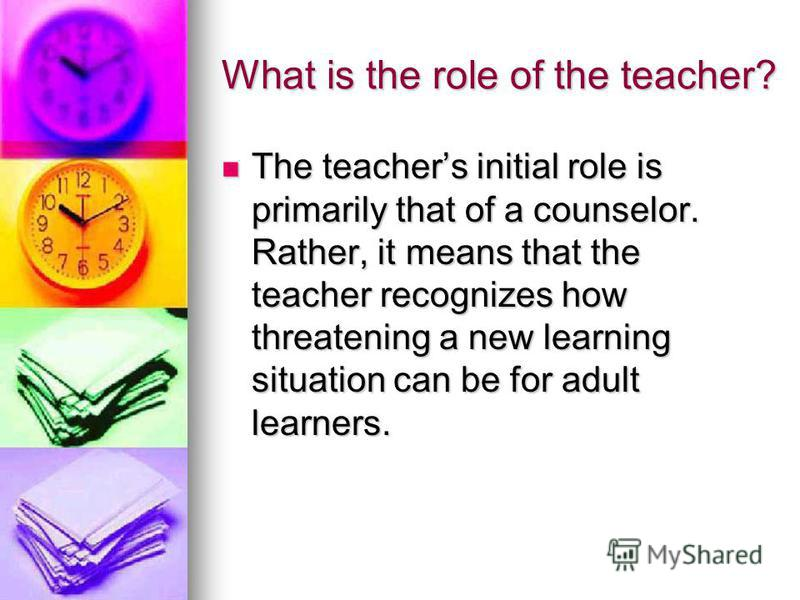 What is the role of the teacher? The teachers initial role is primarily that of a counselor. Rather, it means that the teacher recognizes how threatening a new learning situation can be for adult learners. The teachers initial role is primarily that