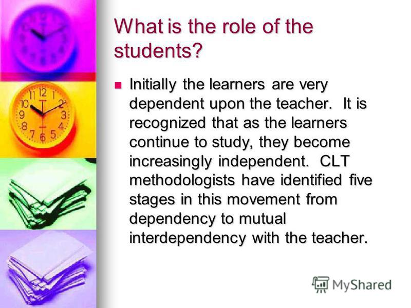 What is the role of the students? Initially the learners are very dependent upon the teacher. It is recognized that as the learners continue to study, they become increasingly independent. CLT methodologists have identified five stages in this moveme