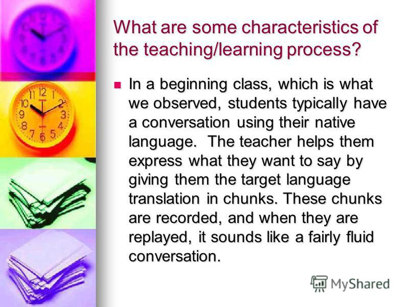 What are some characteristics of the teaching/learning process? In a beginning class, which is what we observed, students typically have a conversation using their native language. The teacher helps them express what they want to say by giving them t