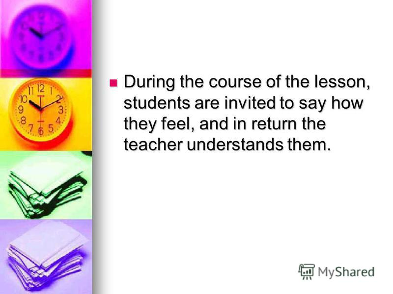 During the course of the lesson, students are invited to say how they feel, and in return the teacher understands them. During the course of the lesson, students are invited to say how they feel, and in return the teacher understands them.